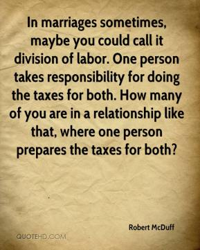 Robert McDuff  - In marriages sometimes, maybe you could call it division of labor. One person takes responsibility for doing the taxes for both. How many of you are in a relationship like that, where one person prepares the taxes for both?