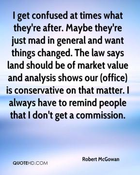 Robert McGowan  - I get confused at times what they're after. Maybe they're just mad in general and want things changed. The law says land should be of market value and analysis shows our (office) is conservative on that matter. I always have to remind people that I don't get a commission.