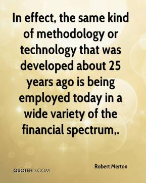 Robert Merton  - In effect, the same kind of methodology or technology that was developed about 25 years ago is being employed today in a wide variety of the financial spectrum.