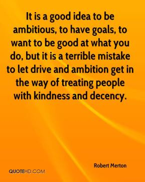 Robert Merton  - It is a good idea to be ambitious, to have goals, to want to be good at what you do, but it is a terrible mistake to let drive and ambition get in the way of treating people with kindness and decency.