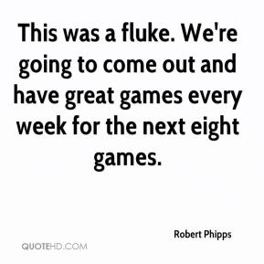Robert Phipps  - This was a fluke. We're going to come out and have great games every week for the next eight games.