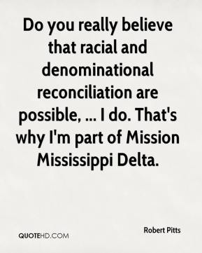 Robert Pitts  - Do you really believe that racial and denominational reconciliation are possible, ... I do. That's why I'm part of Mission Mississippi Delta.