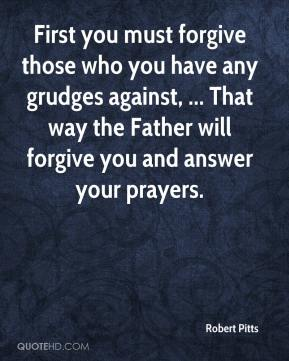 Robert Pitts  - First you must forgive those who you have any grudges against, ... That way the Father will forgive you and answer your prayers.