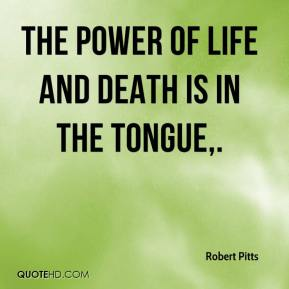 Robert Pitts  - The power of life and death is in the tongue.