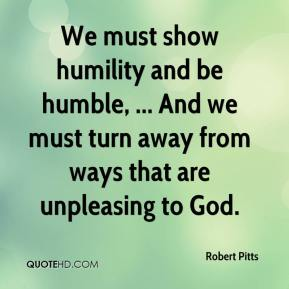 Robert Pitts  - We must show humility and be humble, ... And we must turn away from ways that are unpleasing to God.