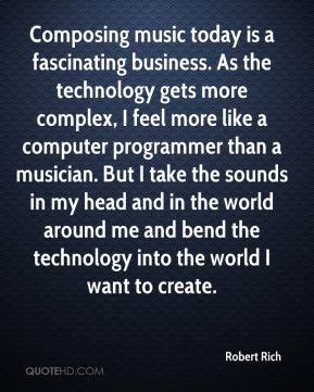Robert Rich  - Composing music today is a fascinating business. As the technology gets more complex, I feel more like a computer programmer than a musician. But I take the sounds in my head and in the world around me and bend the technology into the world I want to create.