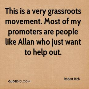 Robert Rich  - This is a very grassroots movement. Most of my promoters are people like Allan who just want to help out.