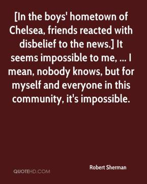 [In the boys' hometown of Chelsea, friends reacted with disbelief to the news.] It seems impossible to me, ... I mean, nobody knows, but for myself and everyone in this community, it's impossible.