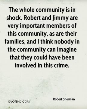 The whole community is in shock. Robert and Jimmy are very important members of this community, as are their families, and I think nobody in the community can imagine that they could have been involved in this crime.