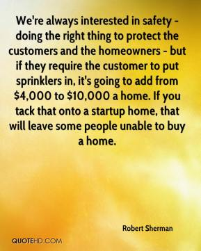 Robert Sherman  - We're always interested in safety - doing the right thing to protect the customers and the homeowners - but if they require the customer to put sprinklers in, it's going to add from $4,000 to $10,000 a home. If you tack that onto a startup home, that will leave some people unable to buy a home.