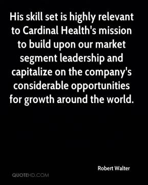 Robert Walter  - His skill set is highly relevant to Cardinal Health's mission to build upon our market segment leadership and capitalize on the company's considerable opportunities for growth around the world.