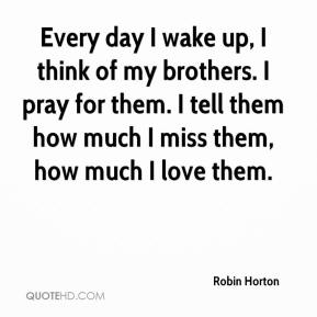 Robin Horton  - Every day I wake up, I think of my brothers. I pray for them. I tell them how much I miss them, how much I love them.