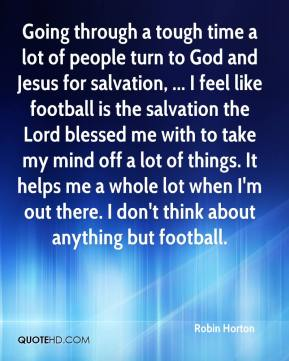 Robin Horton  - Going through a tough time a lot of people turn to God and Jesus for salvation, ... I feel like football is the salvation the Lord blessed me with to take my mind off a lot of things. It helps me a whole lot when I'm out there. I don't think about anything but football.