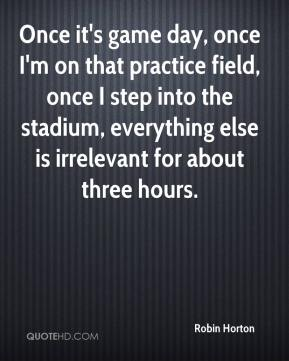 Robin Horton  - Once it's game day, once I'm on that practice field, once I step into the stadium, everything else is irrelevant for about three hours.