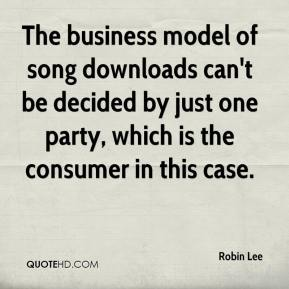 Robin Lee  - The business model of song downloads can't be decided by just one party, which is the consumer in this case.