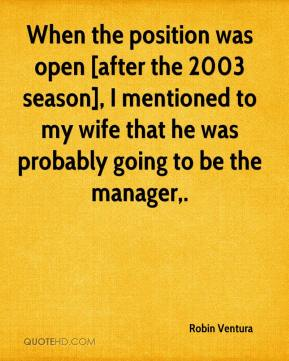 Robin Ventura  - When the position was open [after the 2003 season], I mentioned to my wife that he was probably going to be the manager.