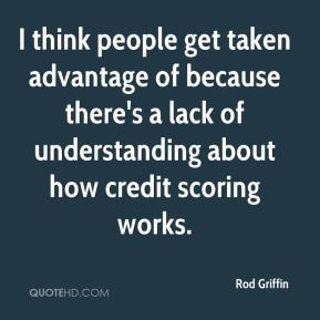 Rod Griffin  - I think people get taken advantage of because there's a lack of understanding about how credit scoring works.