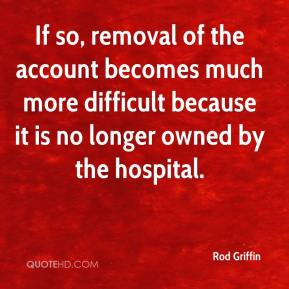 Rod Griffin  - If so, removal of the account becomes much more difficult because it is no longer owned by the hospital.