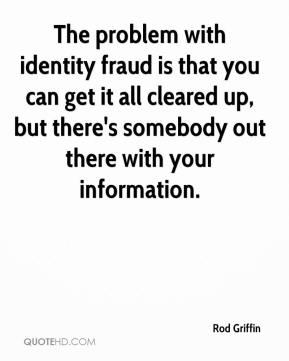 Rod Griffin  - The problem with identity fraud is that you can get it all cleared up, but there's somebody out there with your information.