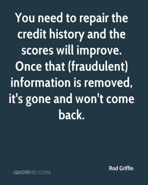 Rod Griffin  - You need to repair the credit history and the scores will improve. Once that (fraudulent) information is removed, it's gone and won't come back.