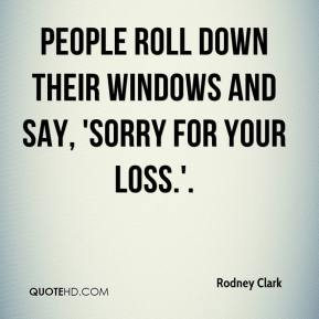 Rodney Clark  - People roll down their windows and say, 'Sorry for your loss.'.