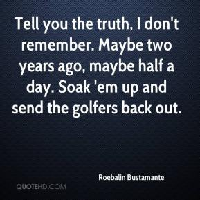 Roebalin Bustamante  - Tell you the truth, I don't remember. Maybe two years ago, maybe half a day. Soak 'em up and send the golfers back out.