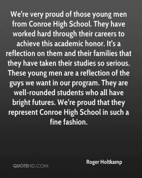 Roger Holtkamp  - We're very proud of those young men from Conroe High School. They have worked hard through their careers to achieve this academic honor. It's a reflection on them and their families that they have taken their studies so serious. These young men are a reflection of the guys we want in our program. They are well-rounded students who all have bright futures. We're proud that they represent Conroe High School in such a fine fashion.