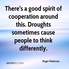 Roger Patterson  - There's a good spirit of cooperation around this. Droughts sometimes cause people to think differently.