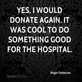 Roger Patterson  - Yes, I would donate again. It was cool to do something good for the hospital.