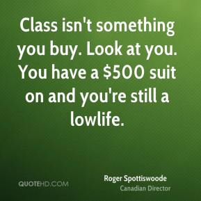 Roger Spottiswoode - Class isn't something you buy. Look at you. You have a $500 suit on and you're still a lowlife.