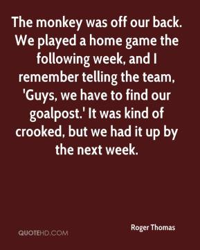 Roger Thomas  - The monkey was off our back. We played a home game the following week, and I remember telling the team, 'Guys, we have to find our goalpost.' It was kind of crooked, but we had it up by the next week.