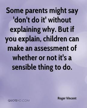 Roger Vincent  - Some parents might say 'don't do it' without explaining why. But if you explain, children can make an assessment of whether or not it's a sensible thing to do.