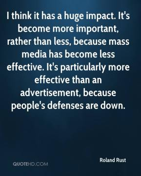 Roland Rust  - I think it has a huge impact. It's become more important, rather than less, because mass media has become less effective. It's particularly more effective than an advertisement, because people's defenses are down.