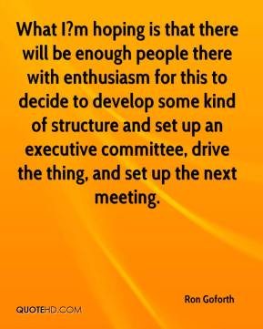 Ron Goforth  - What I?m hoping is that there will be enough people there with enthusiasm for this to decide to develop some kind of structure and set up an executive committee, drive the thing, and set up the next meeting.