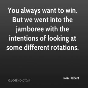 Ron Hebert  - You always want to win. But we went into the jamboree with the intentions of looking at some different rotations.