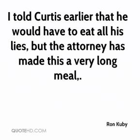 Ron Kuby  - I told Curtis earlier that he would have to eat all his lies, but the attorney has made this a very long meal.