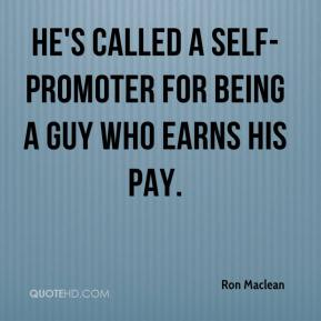 Ron Maclean  - He's called a self-promoter for being a guy who earns his pay.