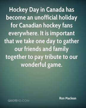 Ron Maclean  - Hockey Day in Canada has become an unofficial holiday for Canadian hockey fans everywhere. It is important that we take one day to gather our friends and family together to pay tribute to our wonderful game.