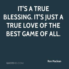 Ron Maclean  - It's a true blessing. It's just a true love of the best game of all.