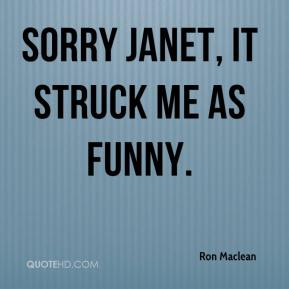 Ron Maclean  - Sorry Janet, it struck me as funny.
