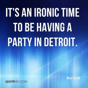 Ron Scott  - It's an ironic time to be having a party in Detroit.