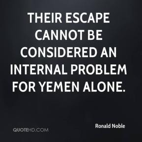 Ronald Noble  - Their escape cannot be considered an internal problem for Yemen alone.