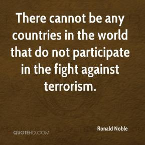 Ronald Noble  - There cannot be any countries in the world that do not participate in the fight against terrorism.