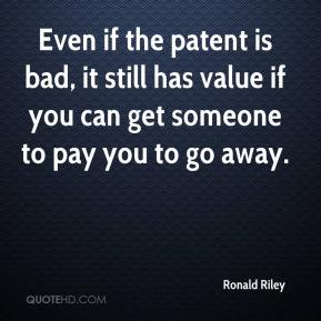 Ronald Riley  - Even if the patent is bad, it still has value if you can get someone to pay you to go away.