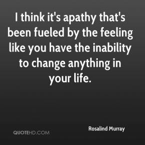 Rosalind Murray  - I think it's apathy that's been fueled by the feeling like you have the inability to change anything in your life.