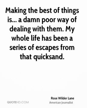 Rose Wilder Lane - Making the best of things is... a damn poor way of dealing with them. My whole life has been a series of escapes from that quicksand.