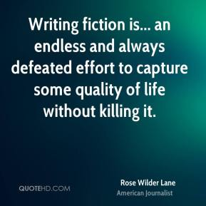 Rose Wilder Lane - Writing fiction is... an endless and always defeated effort to capture some quality of life without killing it.