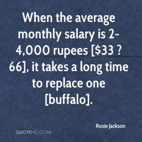 Rosie Jackson  - When the average monthly salary is 2-4,000 rupees [$33 ? 66], it takes a long time to replace one [buffalo].