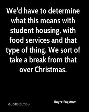 Royce Engstrom  - We'd have to determine what this means with student housing, with food services and that type of thing. We sort of take a break from that over Christmas.