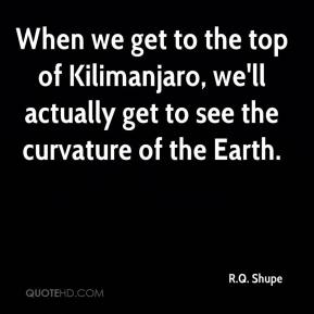R.Q. Shupe  - When we get to the top of Kilimanjaro, we'll actually get to see the curvature of the Earth.